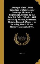 Catalogue of the Choice Collection of Water-Colour Drawings, Pictures, & Engravings, Formed by the Late T.S. Cafe ... Which ... Will Be Sold by Auction, by Messrs. Christie, Mason & Woods ... on Saturday, March 26, and Monday, March 28, 1870 ..