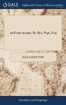 An Essay on Man. by Alex. Pope, Esq