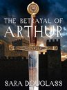 Boek cover The Betrayal of Arthur van Sara Douglass