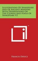Illustrations of Shakspeare and of Ancient Manners with Dissertations on the Clowns and Fools of Shakspeare V2
