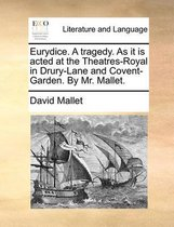Eurydice. a Tragedy. as It Is Acted at the Theatres-Royal in Drury-Lane and Covent-Garden. by Mr. Mallet
