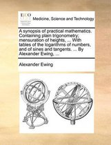 A Synopsis of Practical Mathematics. Containing Plain Trigonometry; Mensuration of Heights, ... with Tables of the Logarithms of Numbers, and of Sines and Tangents. ... by Alexander Ewing, ...