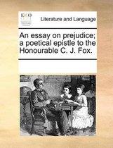 An Essay on Prejudice; A Poetical Epistle to the Honourable C. J. Fox.