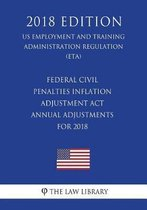Federal Civil Penalties Inflation Adjustment ACT Annual Adjustments for 2018 (Us Employment and Training Administration Regulation) (Eta) (2018 Edition)
