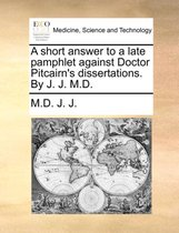 A Short Answer to a Late Pamphlet Against Doctor Pitcairn's Dissertations. by J. J. M.D