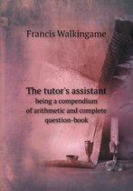 The Tutor's Assistant Being a Compendium of Arithmetic and Complete Question-Book