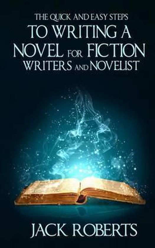 The Quick and Easy Steps to Writing a Novel for Fiction Writers and Novelist