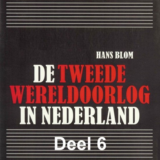 De Tweede Wereldoorlog in Nederland 6 - De Tweede Wereldoorlog in Nederland - deel 6: De bevrijding en 'de oorlog na de oorlog' - Hans Blom |