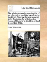The Whole Proceedings on the Trial of an Information Exhibited Ex Officio, by the King's Attorney General, Against John Stockdale; For a Libel on the House of Commons, Tried the Ninth of December, 1789,