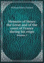 Memoirs of Henry the Great and of the Court of France During His Reign Volume 1