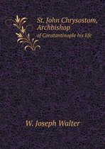 St. John Chrysostom, Archbishop of Constantinople His Life