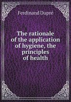 The Rationale of the Application of Hygiene, the Principles of Health