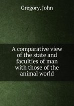 A Comparative View of the State and Faculties of Man with Those of the Animal World