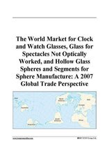 The World Market for Clock and Watch Glasses, Glass for Spectacles Not Optically Worked, and Hollow Glass Spheres and Segments for Sphere Manufacture