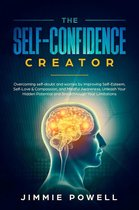 The Self-Confidence Creator: Overcoming self-doubt and worries by Improving Self-Esteem, Self-Love & Compassion, and Mindful Awareness. Unleash Your Hidden Potential and Break through Your Limitations