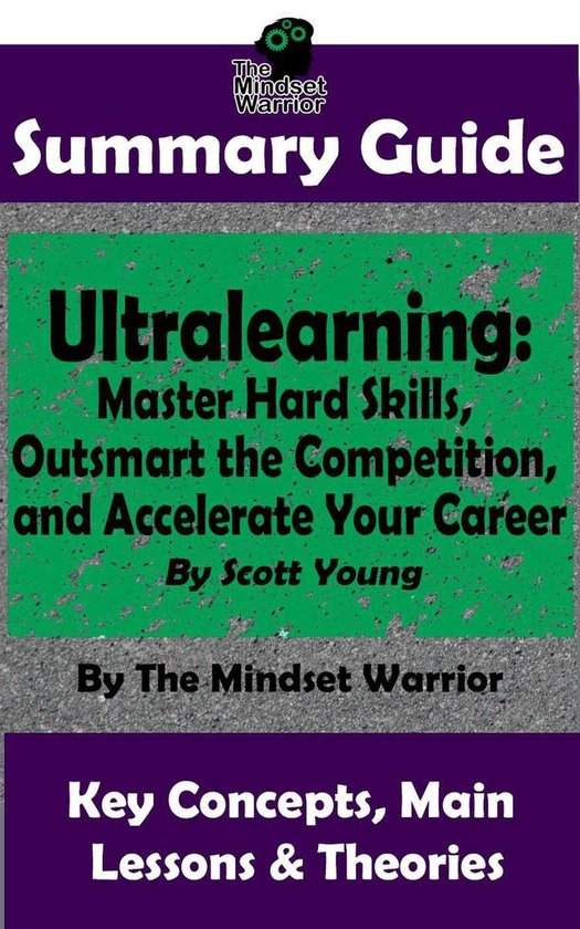Summary Guide: Ultralearning: Master Hard Skills, Outsmart the Competition, and Accelerate Your Career: By Scott Young   The Mindset Warrior Summary Guide