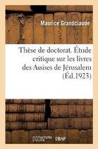These de doctorat. Etude critique sur les livres des Assises de Jerusalem. Faculte de droit de Paris