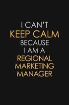 I Can't Keep Calm Because I Am A Regional Marketing Manager