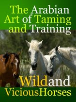The Arabian Art of Taming and Training Wild and Viciouis Horses