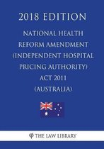 National Health Reform Amendment (Independent Hospital Pricing Authority) ACT 2011 (Australia) (2018 Edition)