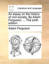 An Essay on the History of Civil Society. by Adam Ferguson, ... the Sixth Edition.