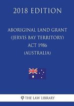 Aboriginal Land Grant (Jervis Bay Territory) ACT 1986 (Australia) (2018 Edition)