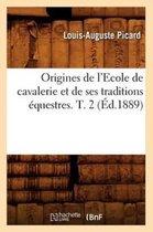 Origines de l'Ecole de Cavalerie Et de Ses Traditions Equestres. T. 2 (Ed.1889)