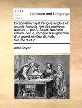 Dictionnaire Royal Francois Anglois Et Anglois-Francois, Tire Des Meilleurs Auteurs ... Par A. Boyer. Nouvelle Edition, Revue, Corrigee & Augmentee D'Un Grand Nombre de Mots, ... Volume 1 of 2