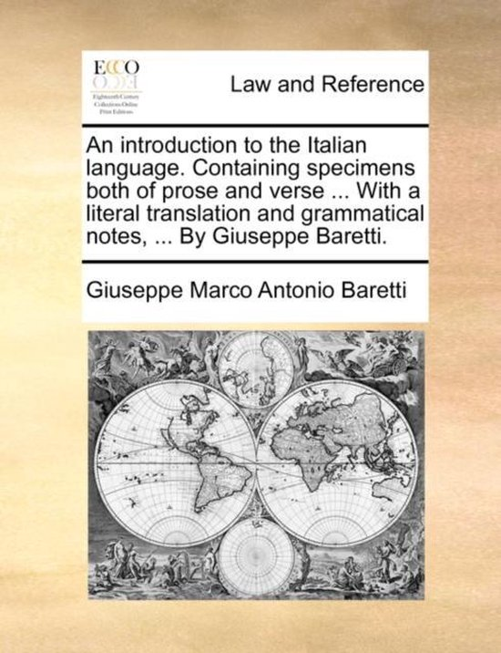 An Introduction to the Italian Language. Containing Specimens Both of Prose and Verse ... with a Literal Translation and Grammatical Notes, ... by Giuseppe Baretti.