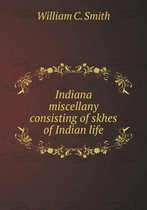 Indiana Miscellany Consisting of Skhes of Indian Life