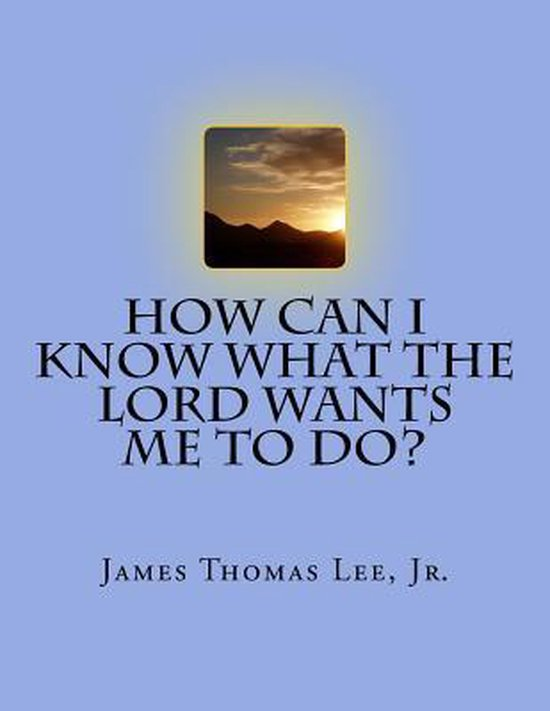 Boek cover How Can I Know What the Lord Wants Me to Do? van Mr James Thomas Lee Jr (Paperback)