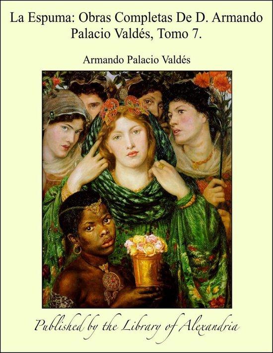 La Espuma: Obras Completas De D. Armando Palacio Valdés, Tomo 7.
