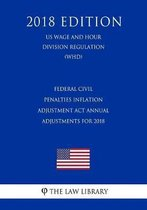 Federal Civil Penalties Inflation Adjustment ACT Annual Adjustments for 2018 (Us Wage and Hour Division Regulation) (Whd) (2018 Edition)