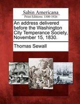An Address Delivered Before the Washington City Temperance Society, November 15, 1830.
