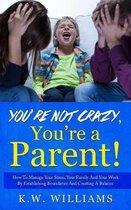You're Not Crazy, You're a Parent!