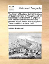 The History of Scotland During the Reigns of Queen Mary and of King James VI. Till His Accession to the Crown of England. with a Review of the Scottish History Previous to That Period; And an Appendix the Sixth Edition. Volume 2 of 2