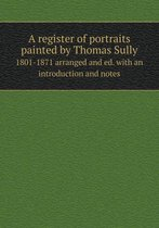 A Register of Portraits Painted by Thomas Sully 1801-1871 Arranged and Ed. with an Introduction and Notes