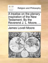 A Treatise on the Plenary Inspiration of the New Testament. by the Reverend J. L. Moore, ...