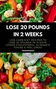 Omslag Lose 20 Pounds in 2 Weeks: Low Carb Diet Recipes to Lose 20 Pounds in 14 Days, Lower Cholesterol, Eliminate Toxins & Feel Great