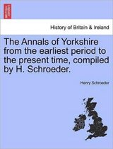 The Annals of Yorkshire from the Earliest Period to the Present Time, Compiled by H. Schroeder.