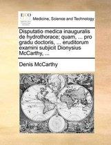 Disputatio Medica Inauguralis de Hydrothorace; Quam, ... Pro Gradu Doctoris, ... Eruditorum Examini Subjicit Dionysius McCarthy, ...