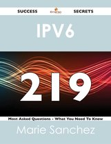 IPv6 219 Success Secrets - 219 Most Asked Questions On IPv6 - What You Need To Know