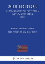 Export Provisions of the Cathode Ray Tube Rule (Us Environmental Protection Agency Regulation) (Epa) (2018 Edition)