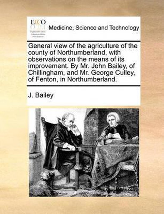 General View of the Agriculture of the County of Northumberland, with Observations on the Means of Its Improvement. by Mr. John Bailey, of Chillingham, and Mr. George Culley, of Fenton, in Northumberland