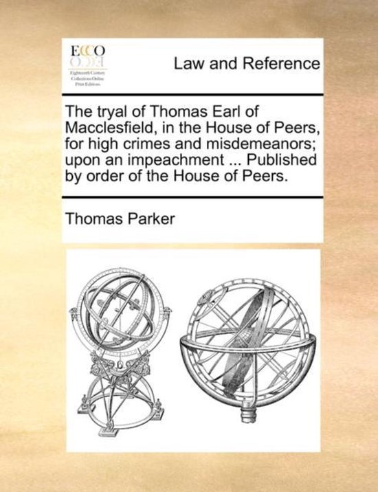 The Tryal of Thomas Earl of Macclesfield, in the House of Peers, for High Crimes and Misdemeanors; Upon an Impeachment ... Published by Order of the House of Peers.