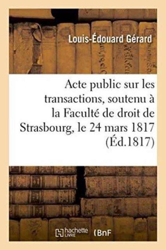 Acte public sur les transactions, soutenu a la Faculte de droit de Strasbourg, le lundi 24 mars 1817