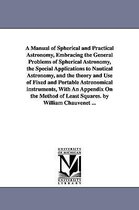 A Manual of Spherical and Practical Astronomy, Embracing the General Problems of Spherical Astronomy, the Special Applications to Nautical Astronomy, and the Theory and Use of Fixed and Portable Astronomical Instruments, with an Appendix on the Method of Lea