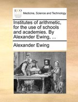 Institutes of Arithmetic, for the Use of Schools and Academies. by Alexander Ewing,