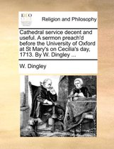 Cathedral Service Decent and Useful. a Sermon Preach'd Before the University of Oxford at St Mary's on Cecilia's Day, 1713. by W. Dingley ...