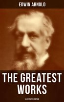 The Greatest Works of Edwin Arnold (Illustrated Edition)